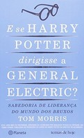E Se Harry Potter Dirigisse a General Electric / Sabedoria de Lideranca do Mundo dos Bruxos-Tom Morris
